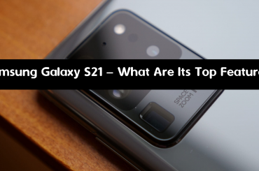 Samsung Galaxy S21 – What Are Its Top Features?