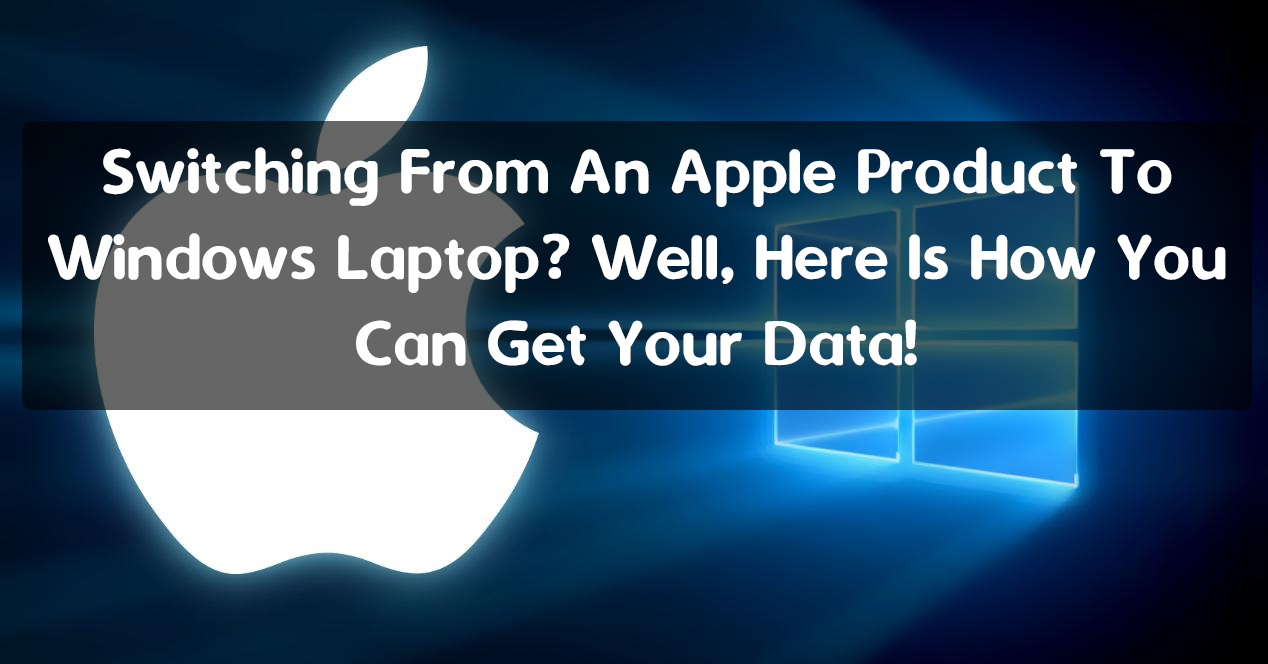 Switching From An Apple Product To Windows Laptop? Well, Here Is How You Can Get Your Data!